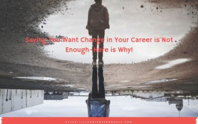 Saying You Want Change in Your Career is Not Enough-Here is Why!